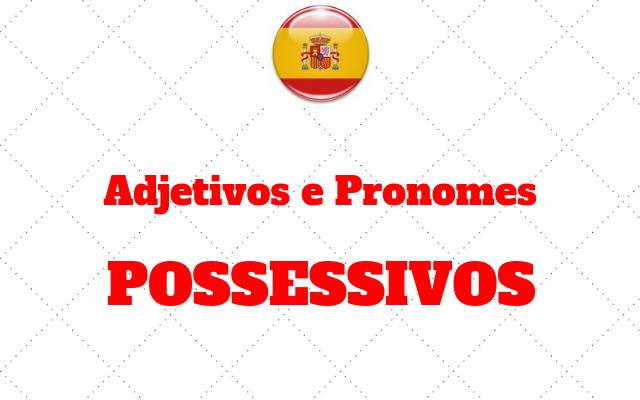espanhol adjetivos e pronomes POSSESSIVOS